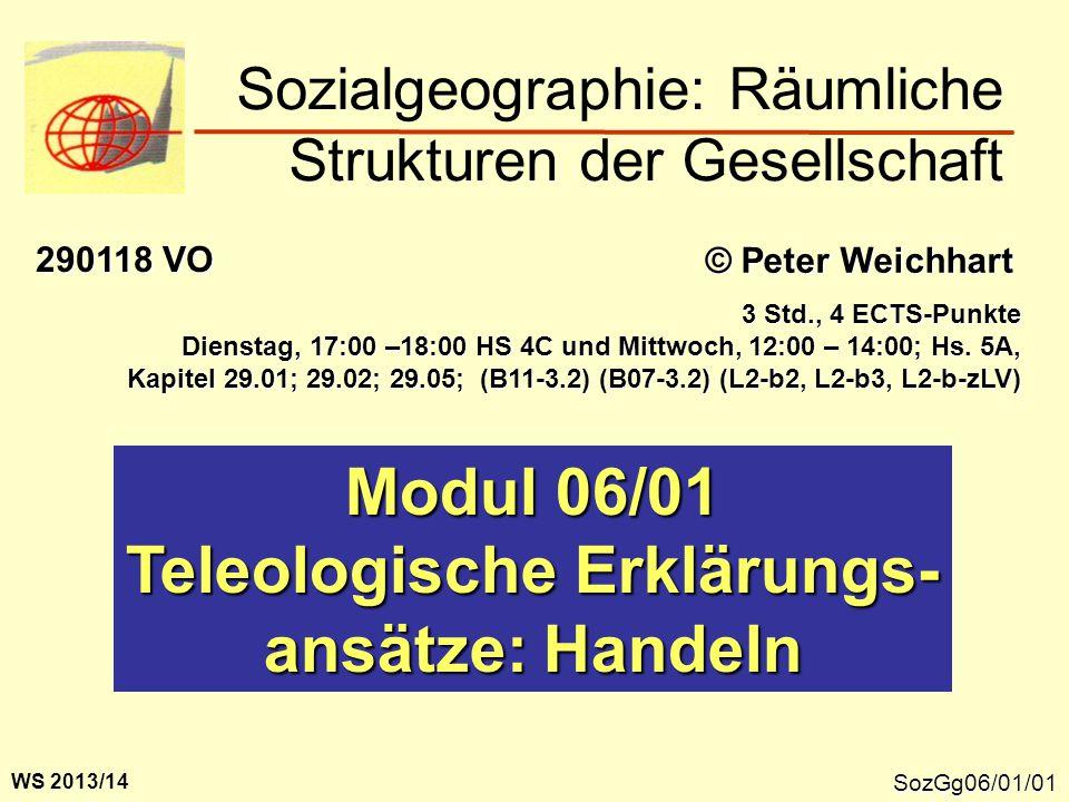 SozGg06/01/01 Modul 06/01 Teleologische Erklärungs- ansätze: Handeln Sozialgeographie: Räumliche Strukturen der Gesellschaft © Peter Weichhart 290118