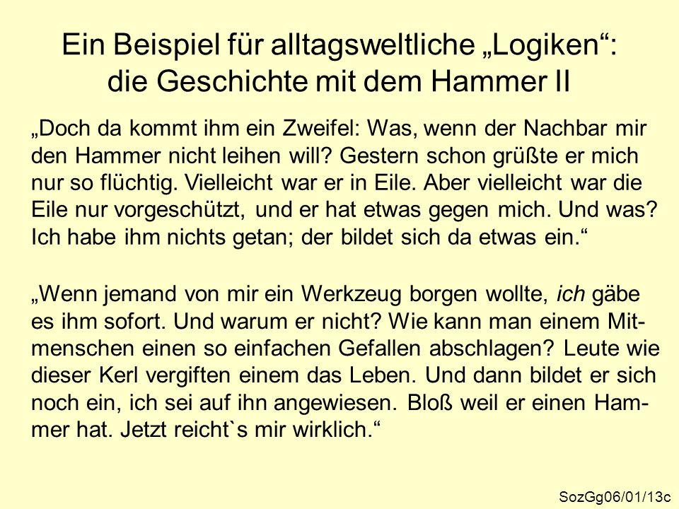 """Ein Beispiel für alltagsweltliche """"Logiken"""": die Geschichte mit dem Hammer II SozGg06/01/13c """"Doch da kommt ihm ein Zweifel: Was, wenn der Nachbar mir"""