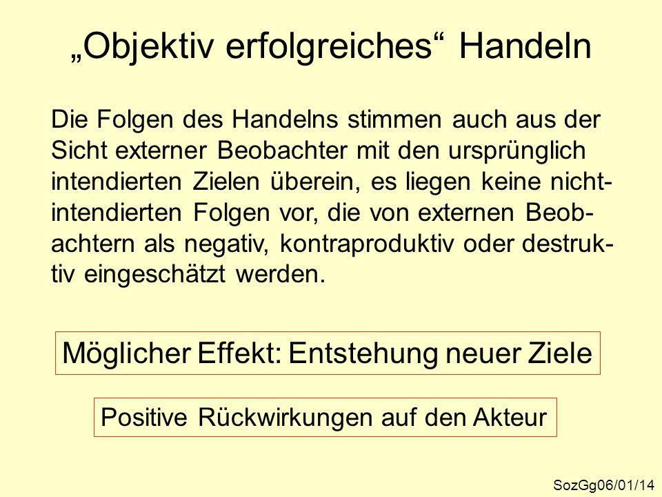 """""""Objektiv erfolgreiches"""" Handeln SozGg06/01/14 Die Folgen des Handelns stimmen auch aus der Sicht externer Beobachter mit den ursprünglich intendierte"""
