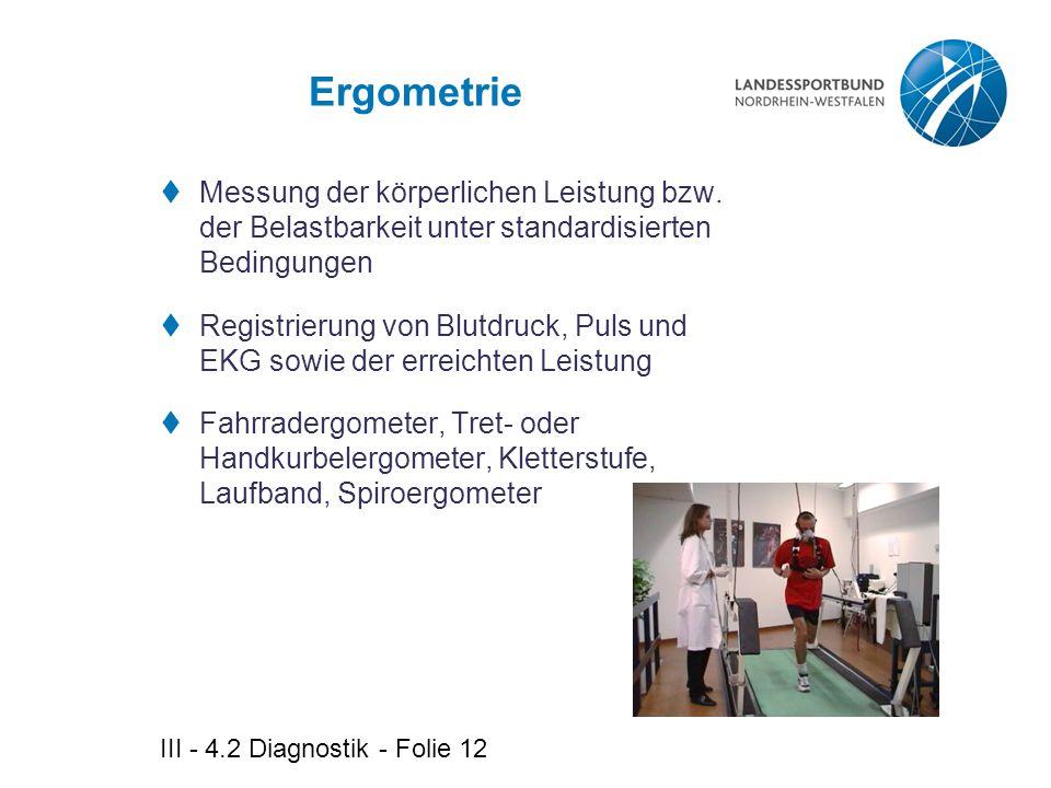 III - 4.2 Diagnostik - Folie 12 Ergometrie  Messung der körperlichen Leistung bzw. der Belastbarkeit unter standardisierten Bedingungen  Registrieru
