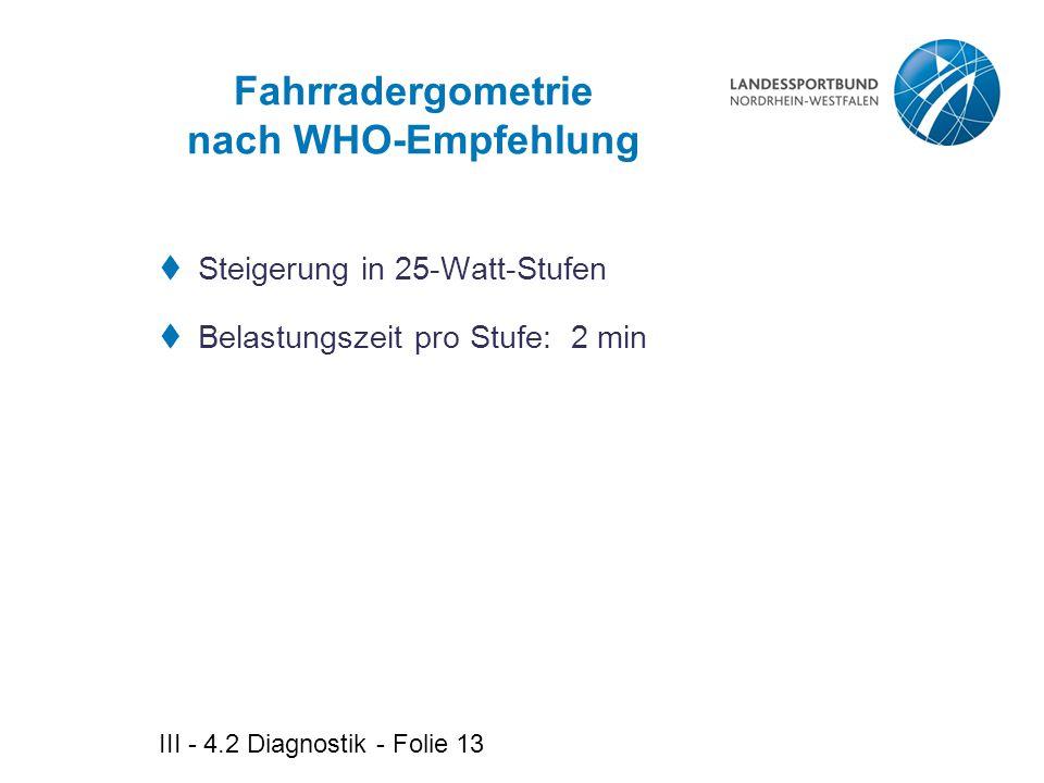 III - 4.2 Diagnostik - Folie 13 Fahrradergometrie nach WHO-Empfehlung  Steigerung in 25-Watt-Stufen  Belastungszeit pro Stufe: 2 min