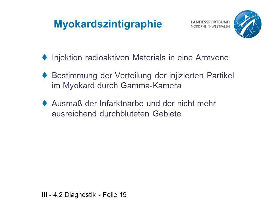 III - 4.2 Diagnostik - Folie 19 Myokardszintigraphie  Injektion radioaktiven Materials in eine Armvene  Bestimmung der Verteilung der injizierten Pa