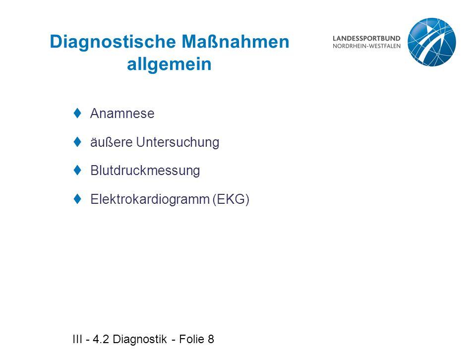 III - 4.2 Diagnostik - Folie 9 Diagnostische Maßnahmen speziell  Ergometrie  Echokardiographie  Herzkatheteruntersuchung  Myokardszintigraphie  Positronen-Emissions-Tomographie