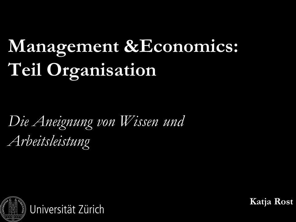 Management &Economics: Teil Organisation Die Aneignung von Wissen und Arbeitsleistung Katja Rost