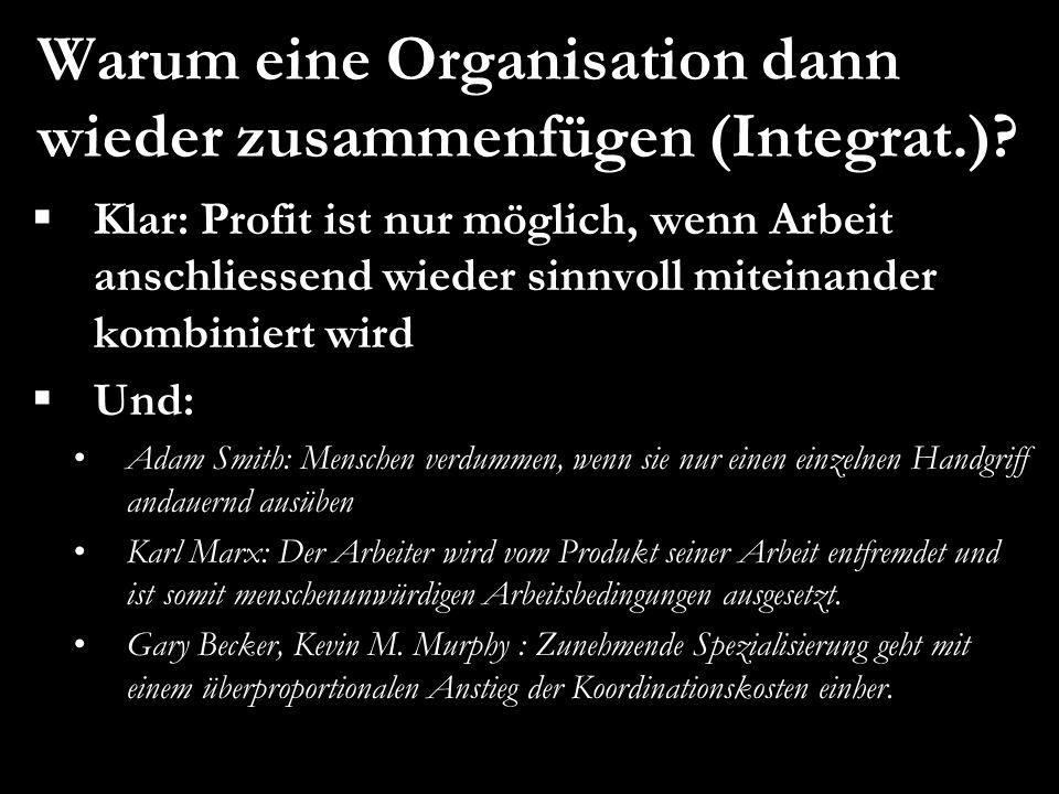 Warum eine Organisation dann wieder zusammenfügen (Integrat.)?  Klar: Profit ist nur möglich, wenn Arbeit anschliessend wieder sinnvoll miteinander k