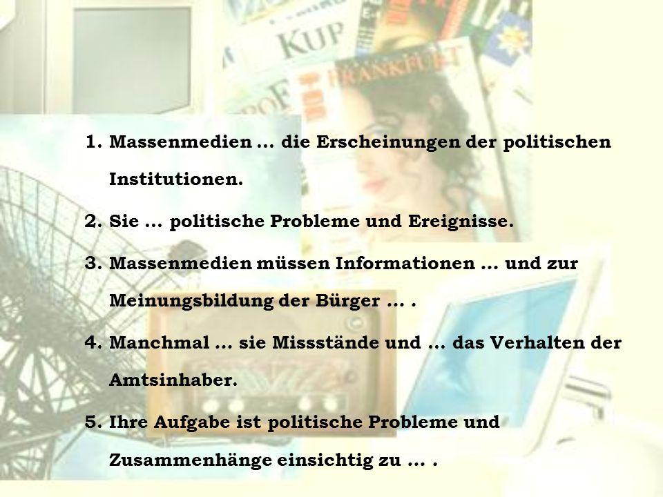1. Massenmedien … die Erscheinungen der politischen Institutionen. 2. Sie … politische Probleme und Ereignisse. 3. Massenmedien müssen Informationen …