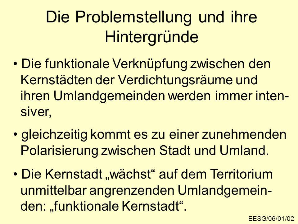 Die Problemstellung und ihre Hintergründe EESG/06/01/02 Die funktionale Verknüpfung zwischen den Kernstädten der Verdichtungsräume und ihren Umlandgem