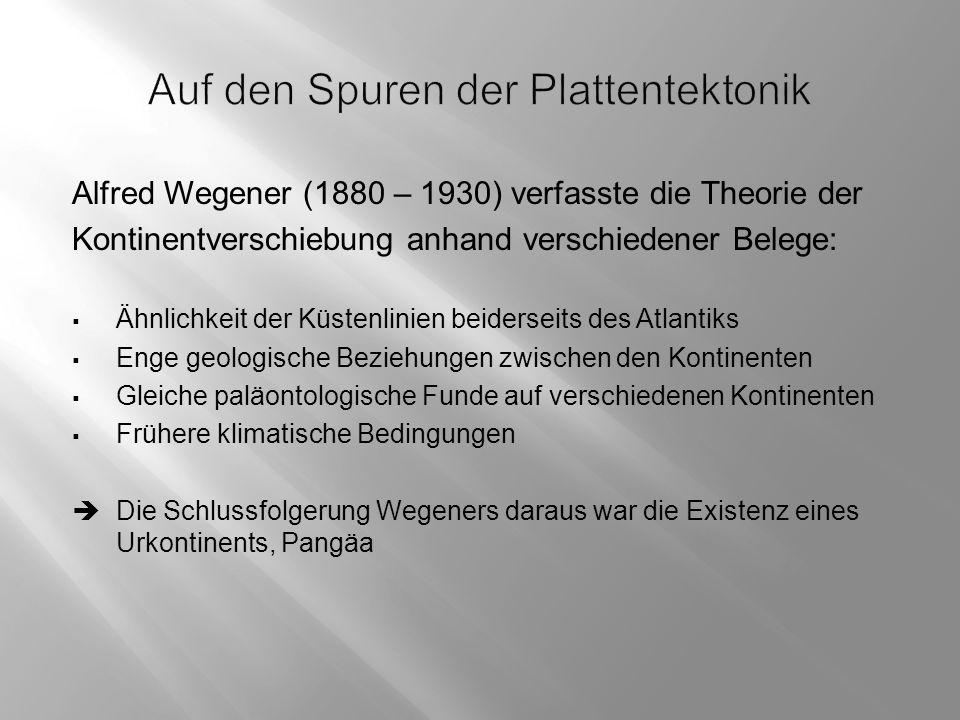Alfred Wegener (1880 – 1930) verfasste die Theorie der Kontinentverschiebung anhand verschiedener Belege:  Ähnlichkeit der Küstenlinien beiderseits des Atlantiks  Enge geologische Beziehungen zwischen den Kontinenten  Gleiche paläontologische Funde auf verschiedenen Kontinenten  Frühere klimatische Bedingungen  Die Schlussfolgerung Wegeners daraus war die Existenz eines Urkontinents, Pangäa