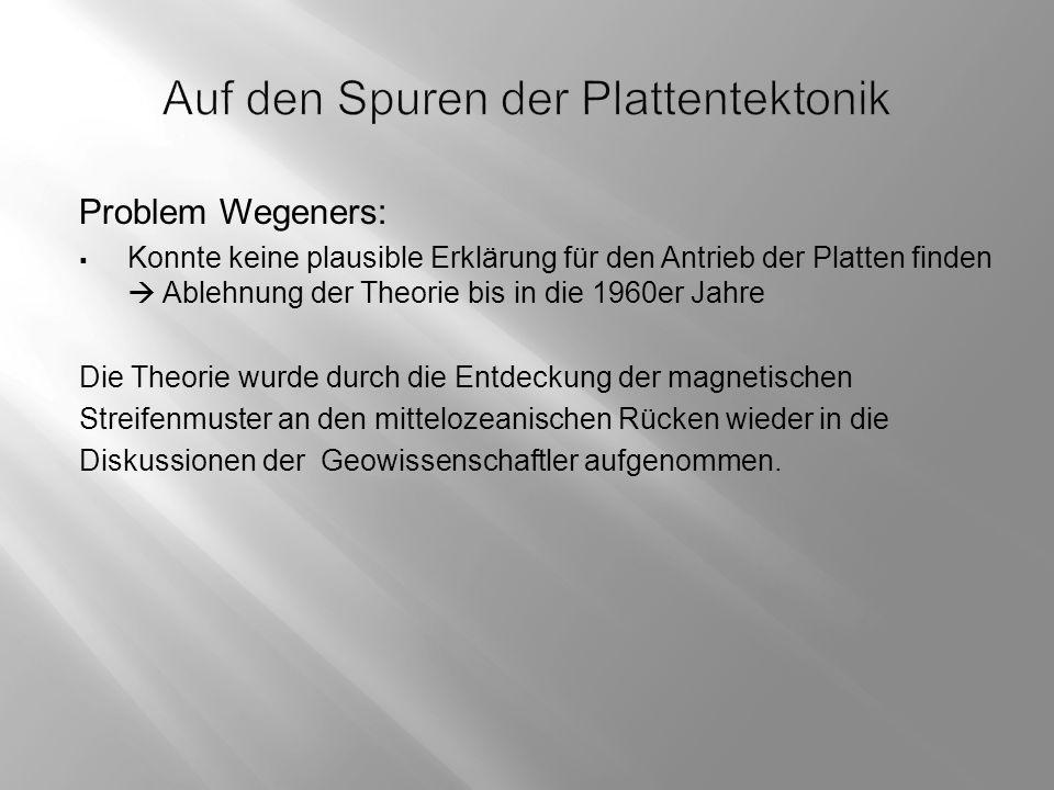 Problem Wegeners:  Konnte keine plausible Erklärung für den Antrieb der Platten finden  Ablehnung der Theorie bis in die 1960er Jahre Die Theorie wurde durch die Entdeckung der magnetischen Streifenmuster an den mittelozeanischen Rücken wieder in die Diskussionen der Geowissenschaftler aufgenommen.