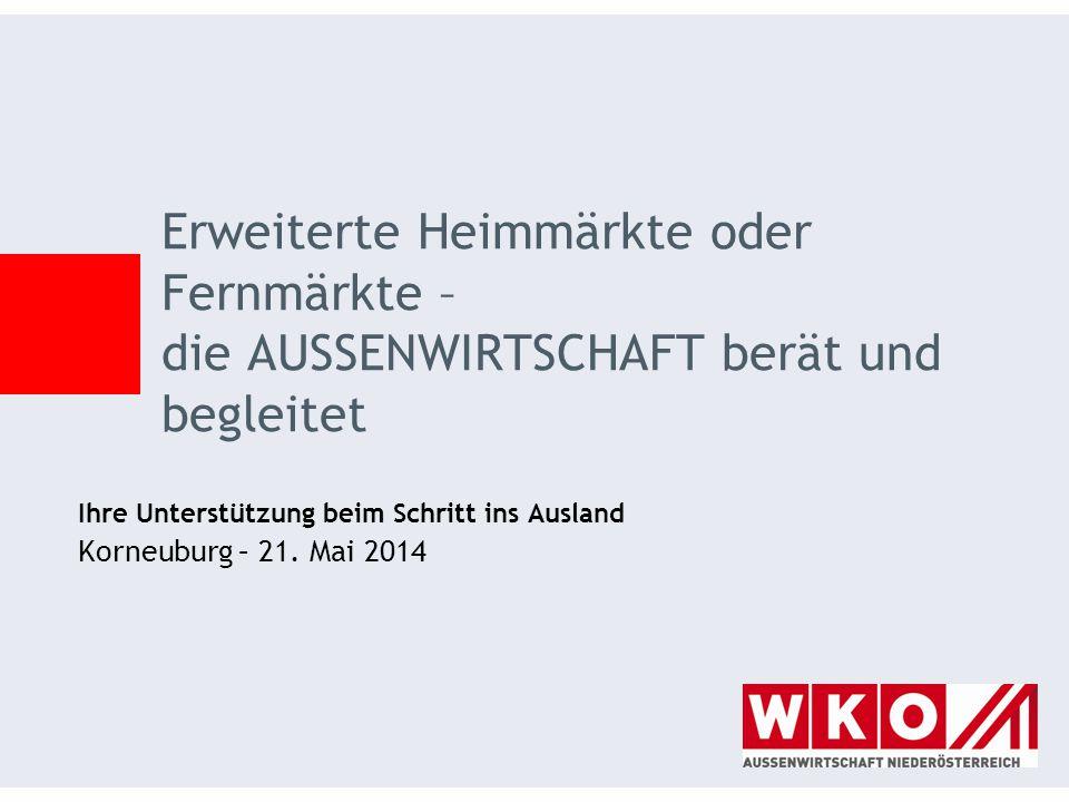 Ihre Unterstützung beim Schritt ins Ausland Korneuburg – 21. Mai 2014 Erweiterte Heimmärkte oder Fernmärkte – die AUSSENWIRTSCHAFT berät und begleitet