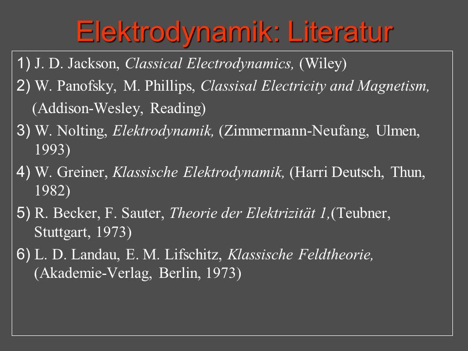 Elektrodynamik: Literatur 1) J. D. Jackson, Classical Electrodynamics, (Wiley) 2) W. Panofsky, M. Phillips, Classisal Electricity and Magnetism, (Addi