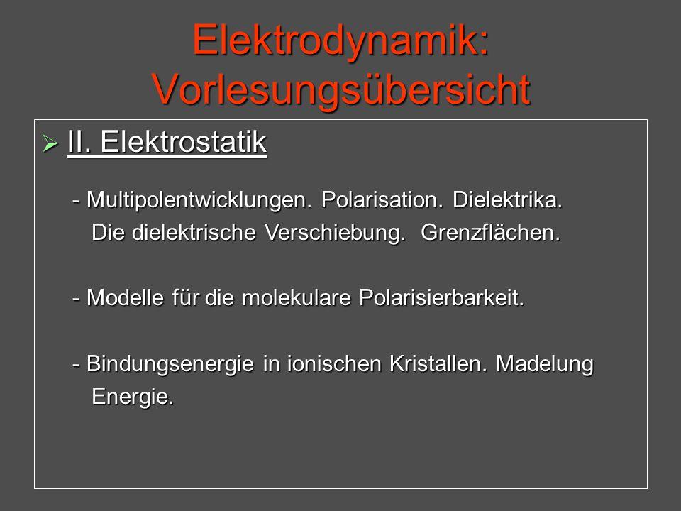 Elektrodynamik: Vorlesungsübersicht  II. Elektrostatik - Multipolentwicklungen. Polarisation. Dielektrika. - Multipolentwicklungen. Polarisation. Die