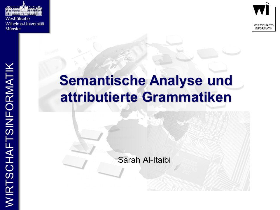 WIRTSCHAFTSINFORMATIK Westfälische Wilhelms-Universität Münster WIRTSCHAFTS INFORMATIK Semantische Analyse und attributierte Grammatiken Sarah Al-Itai