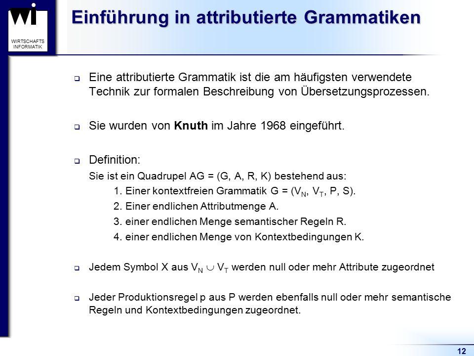 12 WIRTSCHAFTS INFORMATIK Einführung in attributierte Grammatiken  Eine attributierte Grammatik ist die am häufigsten verwendete Technik zur formalen