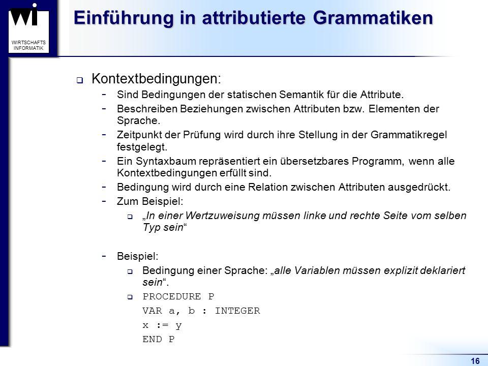 16 WIRTSCHAFTS INFORMATIK Einführung in attributierte Grammatiken  Kontextbedingungen:  Sind Bedingungen der statischen Semantik für die Attribute.