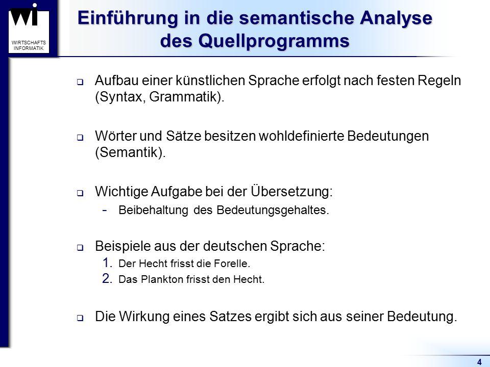 4 WIRTSCHAFTS INFORMATIK Einführung in die semantische Analyse des Quellprogramms  Aufbau einer künstlichen Sprache erfolgt nach festen Regeln (Synta