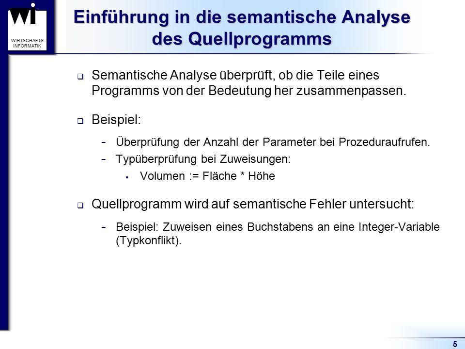 5 WIRTSCHAFTS INFORMATIK Einführung in die semantische Analyse des Quellprogramms  Semantische Analyse überprüft, ob die Teile eines Programms von de