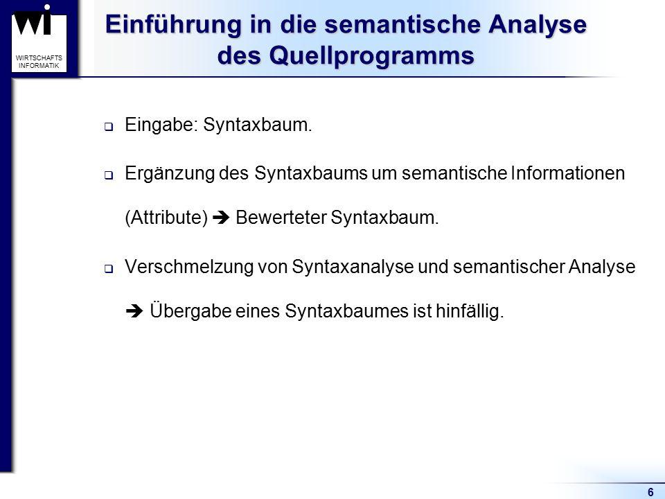 6 WIRTSCHAFTS INFORMATIK Einführung in die semantische Analyse des Quellprogramms  Eingabe: Syntaxbaum.  Ergänzung des Syntaxbaums um semantische In