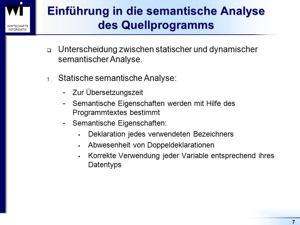 7 WIRTSCHAFTS INFORMATIK Einführung in die semantische Analyse des Quellprogramms  Unterscheidung zwischen statischer und dynamischer semantischer An