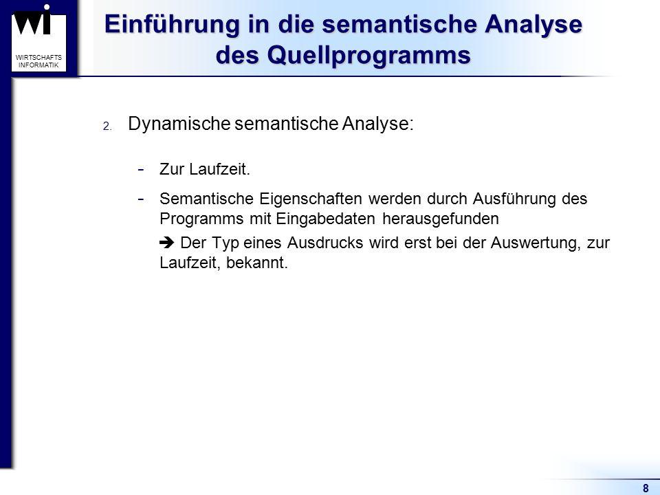 8 WIRTSCHAFTS INFORMATIK Einführung in die semantische Analyse des Quellprogramms 2. Dynamische semantische Analyse:  Zur Laufzeit.  Semantische Eig