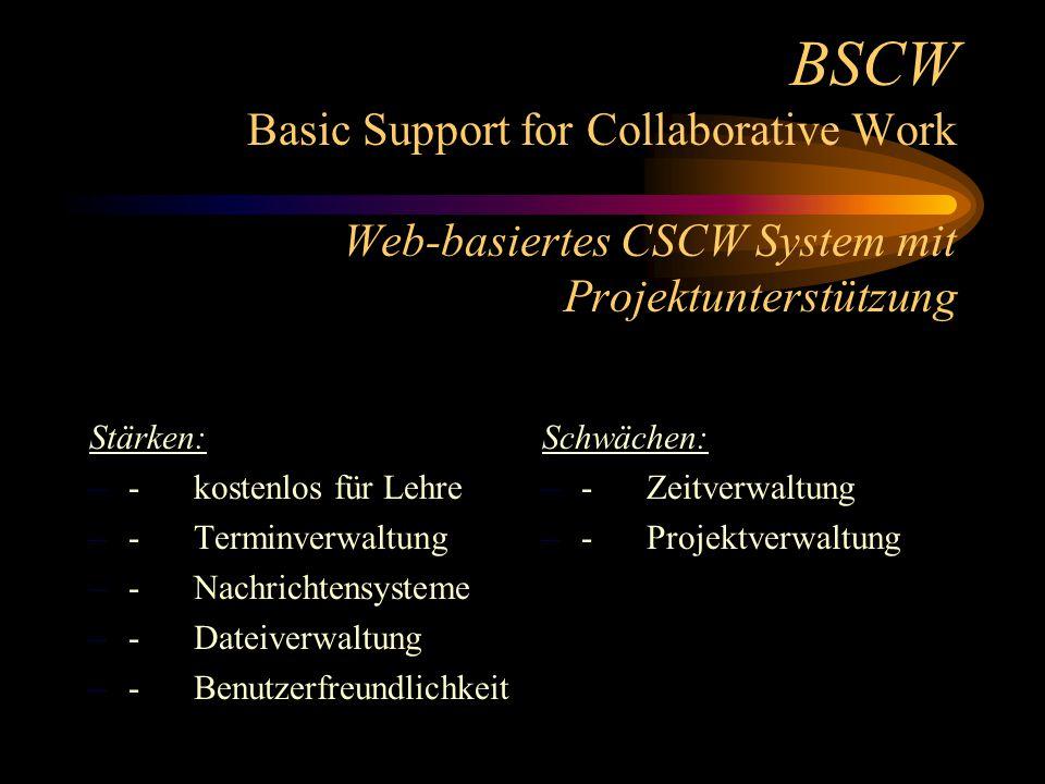 BSCW Basic Support for Collaborative Work Web-basiertes CSCW System mit Projektunterstützung Stärken: –- kostenlos für Lehre –- Terminverwaltung –- Nachrichtensysteme –- Dateiverwaltung –- Benutzerfreundlichkeit Schwächen: – - Zeitverwaltung – - Projektverwaltung