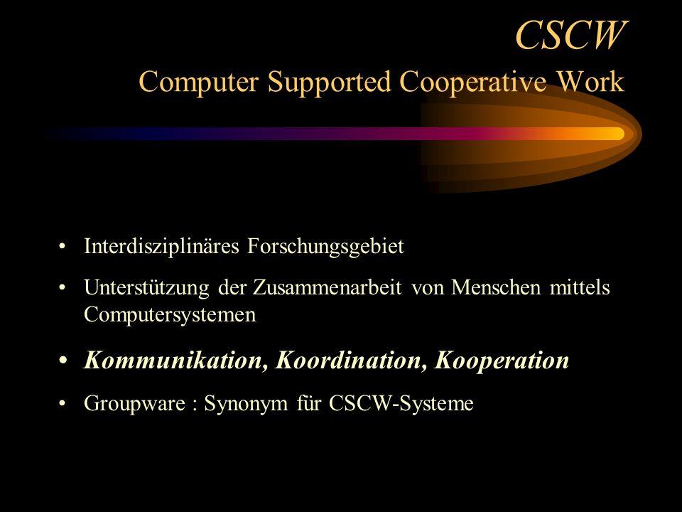 CSCW Computer Supported Cooperative Work Interdisziplinäres Forschungsgebiet Unterstützung der Zusammenarbeit von Menschen mittels Computersystemen Kommunikation, Koordination, Kooperation Groupware : Synonym für CSCW-Systeme