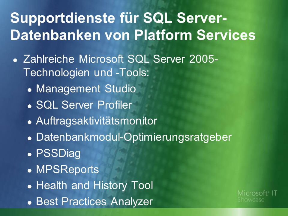 Supportdienste für SQL Server- Datenbanken von Platform Services ● Zahlreiche Microsoft SQL Server 2005- Technologien und -Tools: ● Management Studio ● SQL Server Profiler ● Auftragsaktivitätsmonitor ● Datenbankmodul-Optimierungsratgeber ● PSSDiag ● MPSReports ● Health and History Tool ● Best Practices Analyzer