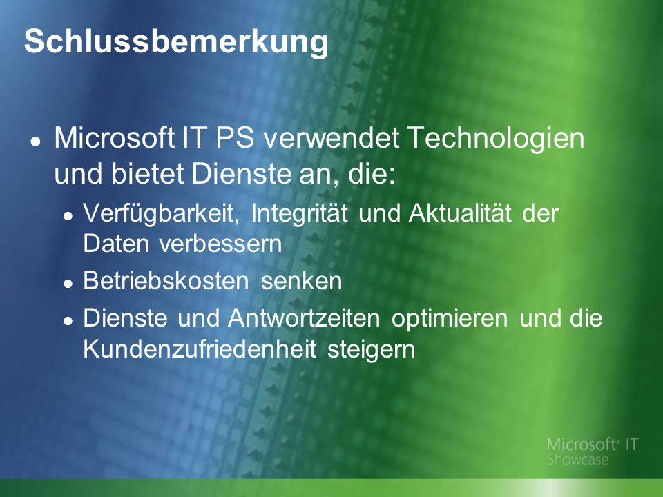 Schlussbemerkung ● Microsoft IT PS verwendet Technologien und bietet Dienste an, die: ● Verfügbarkeit, Integrität und Aktualität der Daten verbessern ● Betriebskosten senken ● Dienste und Antwortzeiten optimieren und die Kundenzufriedenheit steigern