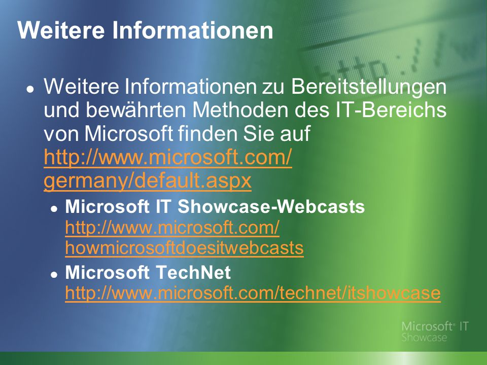 Weitere Informationen ● Weitere Informationen zu Bereitstellungen und bewährten Methoden des IT-Bereichs von Microsoft finden Sie auf http://www.microsoft.com/ germany/default.aspx http://www.microsoft.com/ germany/default.aspx ● Microsoft IT Showcase-Webcasts http://www.microsoft.com/ howmicrosoftdoesitwebcasts http://www.microsoft.com/ howmicrosoftdoesitwebcasts ● Microsoft TechNet http://www.microsoft.com/technet/itshowcase http://www.microsoft.com/technet/itshowcase