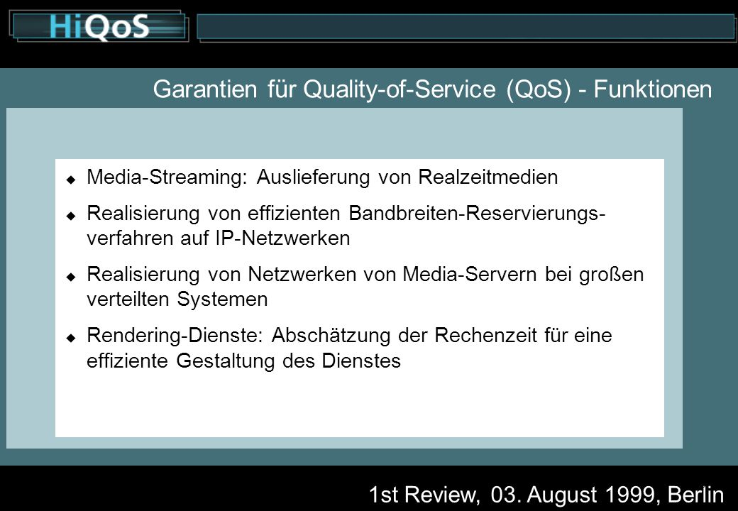 1st Review, 03. August 1999, Berlin 6 Garantien für Quality-of-Service (QoS) - Funktionen  Media-Streaming: Auslieferung von Realzeitmedien  Realisi