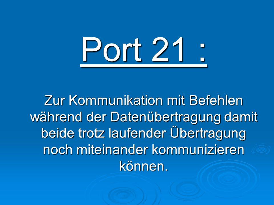 Port 21 : Zur Kommunikation mit Befehlen während der Datenübertragung damit beide trotz laufender Übertragung noch miteinander kommunizieren können.