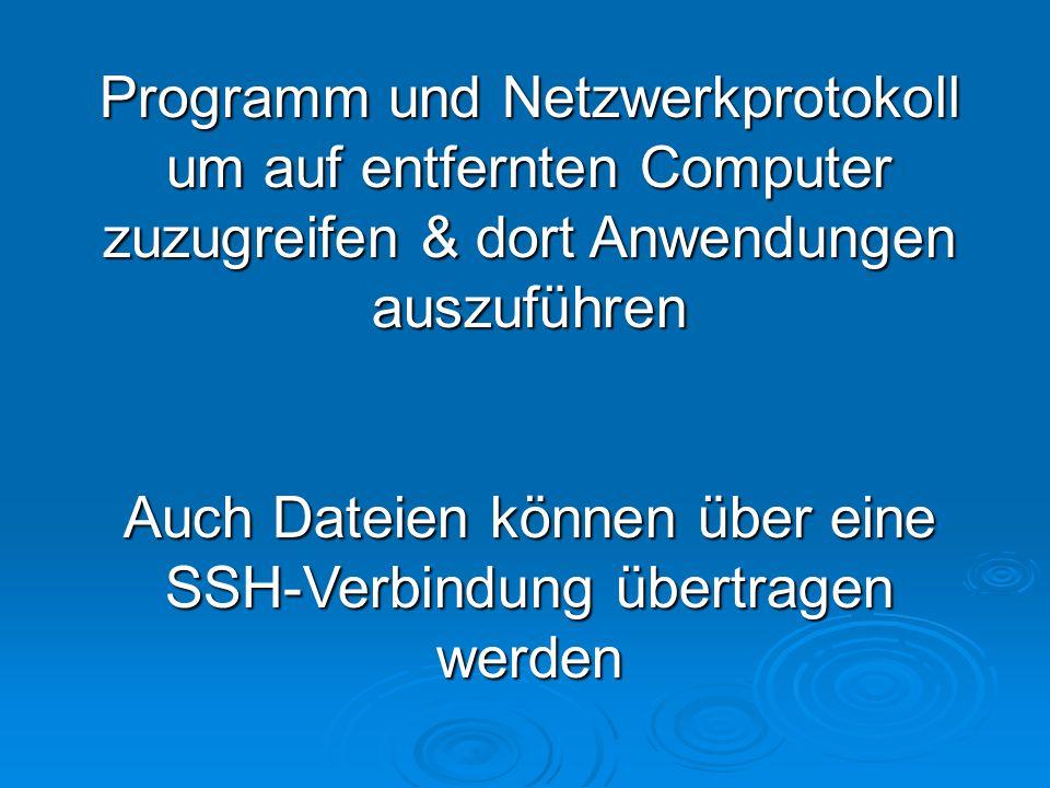 Programm und Netzwerkprotokoll um auf entfernten Computer zuzugreifen & dort Anwendungen auszuführen Auch Dateien können über eine SSH-Verbindung übertragen werden