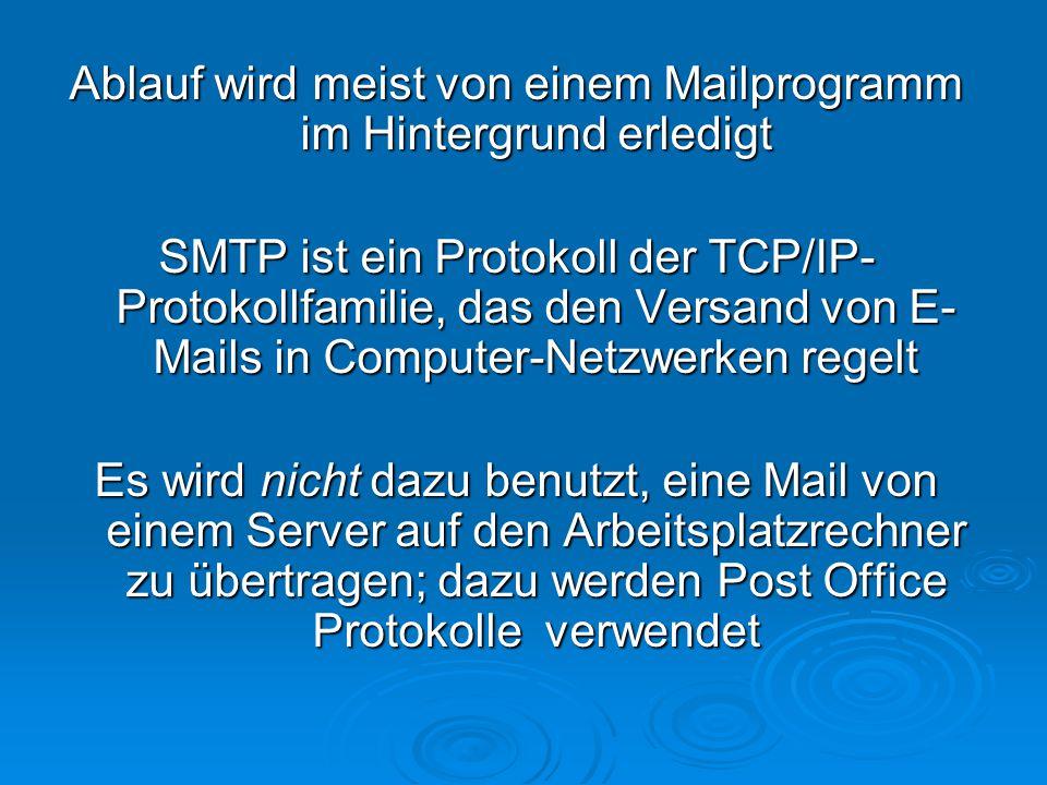 Ablauf wird meist von einem Mailprogramm im Hintergrund erledigt SMTP ist ein Protokoll der TCP/IP- Protokollfamilie, das den Versand von E- Mails in Computer-Netzwerken regelt Es wird nicht dazu benutzt, eine Mail von einem Server auf den Arbeitsplatzrechner zu übertragen; dazu werden Post Office Protokolle verwendet