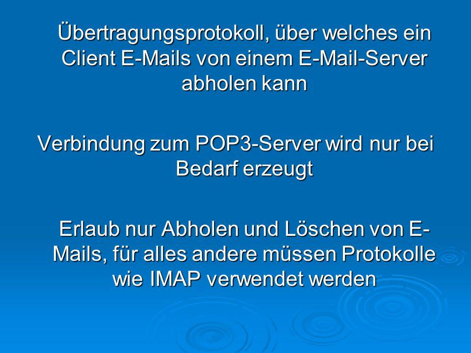 Übertragungsprotokoll, über welches ein Client E-Mails von einem E-Mail-Server abholen kann Verbindung zum POP3-Server wird nur bei Bedarf erzeugt Erlaub nur Abholen und Löschen von E- Mails, für alles andere müssen Protokolle wie IMAP verwendet werden Erlaub nur Abholen und Löschen von E- Mails, für alles andere müssen Protokolle wie IMAP verwendet werden