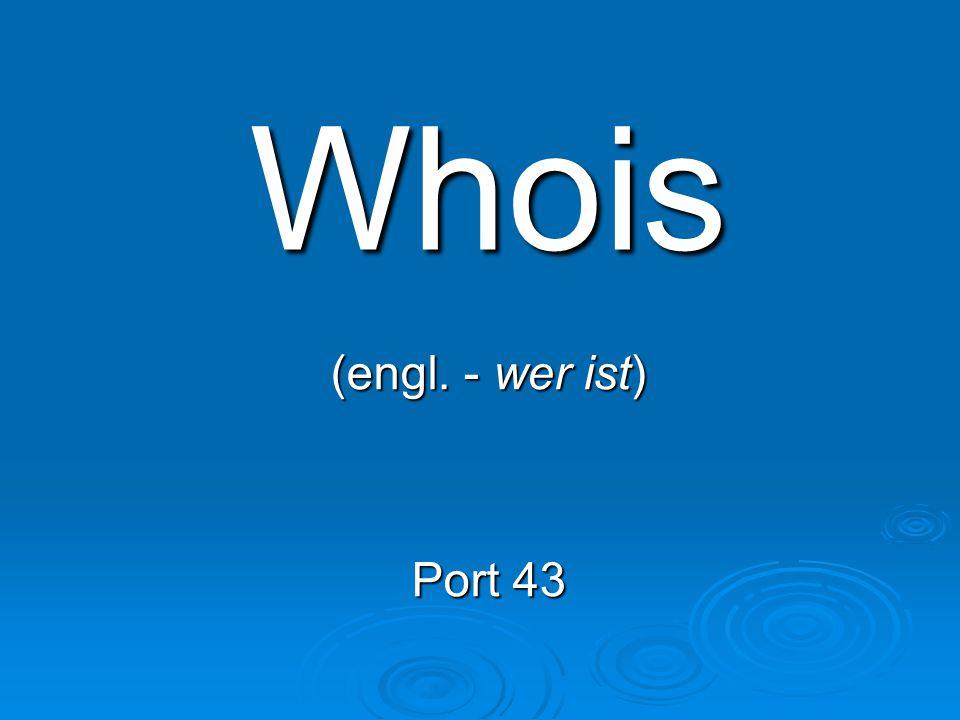 Whois (engl. - wer ist) Port 43