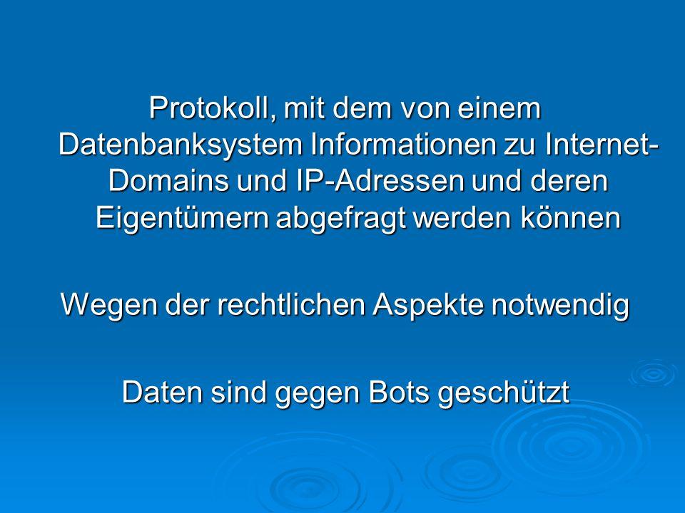Protokoll, mit dem von einem Datenbanksystem Informationen zu Internet- Domains und IP-Adressen und deren Eigentümern abgefragt werden können Wegen der rechtlichen Aspekte notwendig Daten sind gegen Bots geschützt