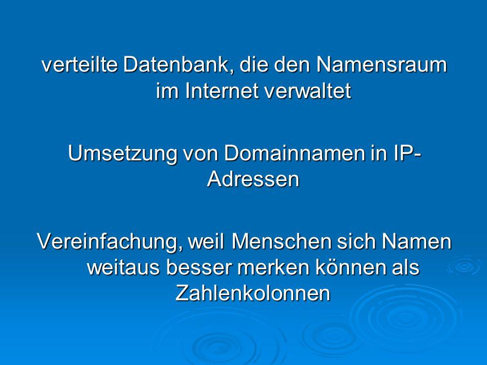 verteilte Datenbank, die den Namensraum im Internet verwaltet Umsetzung von Domainnamen in IP- Adressen Vereinfachung, weil Menschen sich Namen weitaus besser merken können als Zahlenkolonnen