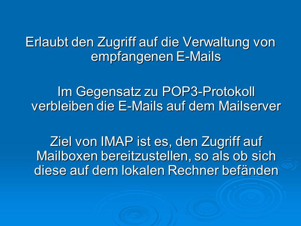 Erlaubt den Zugriff auf die Verwaltung von empfangenen E-Mails Im Gegensatz zu POP3-Protokoll verbleiben die E-Mails auf dem Mailserver Ziel von IMAP ist es, den Zugriff auf Mailboxen bereitzustellen, so als ob sich diese auf dem lokalen Rechner befänden