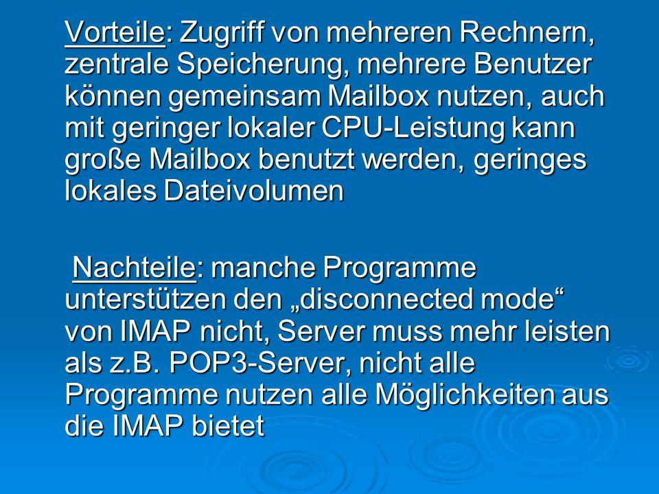 """Vorteile: Zugriff von mehreren Rechnern, zentrale Speicherung, mehrere Benutzer können gemeinsam Mailbox nutzen, auch mit geringer lokaler CPU-Leistung kann große Mailbox benutzt werden, geringes lokales Dateivolumen Nachteile: manche Programme unterstützen den """"disconnected mode von IMAP nicht, Server muss mehr leisten als z.B."""