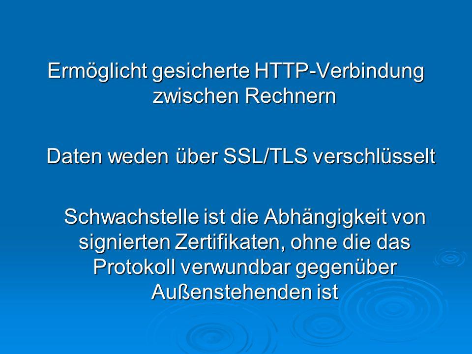 Ermöglicht gesicherte HTTP-Verbindung zwischen Rechnern Daten weden über SSL/TLS verschlüsselt Schwachstelle ist die Abhängigkeit von signierten Zertifikaten, ohne die das Protokoll verwundbar gegenüber Außenstehenden ist