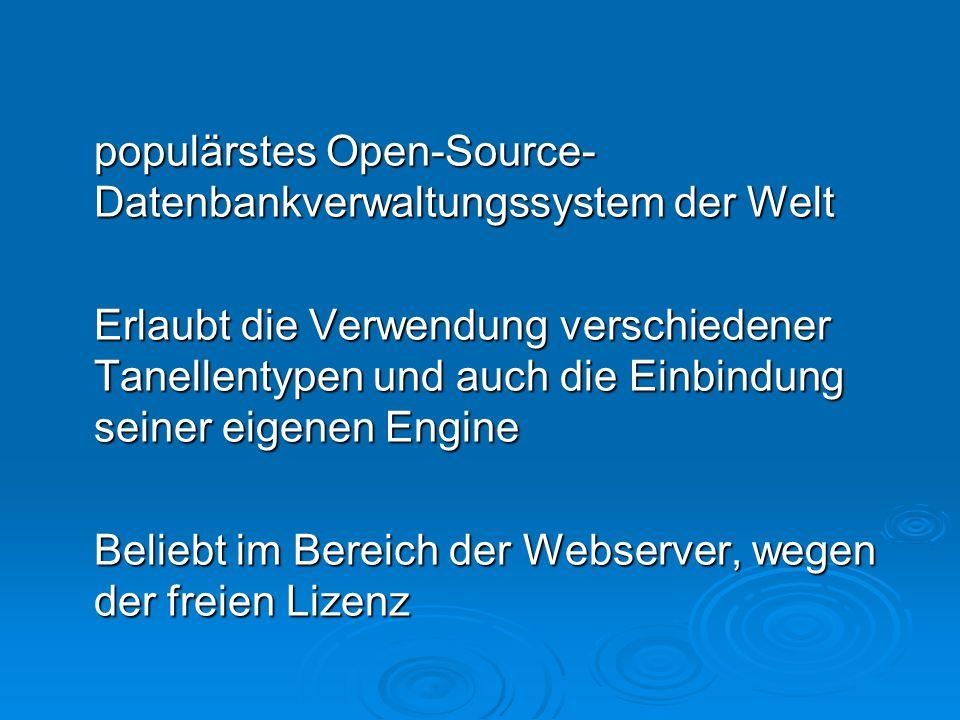 populärstes Open-Source- Datenbankverwaltungssystem der Welt Erlaubt die Verwendung verschiedener Tanellentypen und auch die Einbindung seiner eigenen Engine Beliebt im Bereich der Webserver, wegen der freien Lizenz