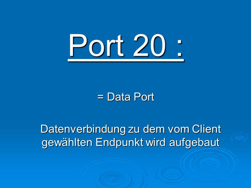 Port 20 : = Data Port Datenverbindung zu dem vom Client gewählten Endpunkt wird aufgebaut