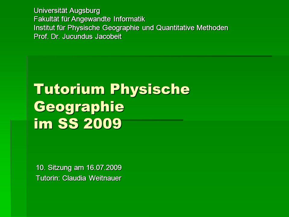 Tutorium Physische Geographie im SS 2009 Universität Augsburg Fakultät für Angewandte Informatik Institut für Physische Geographie und Quantitative Methoden Prof.