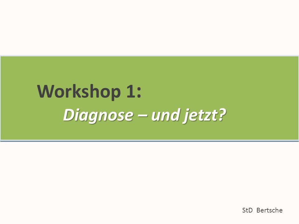 Workshop 1: Diagnose – und jetzt. StD Bertsche Workshop 1 : Diagnose – und jetzt.