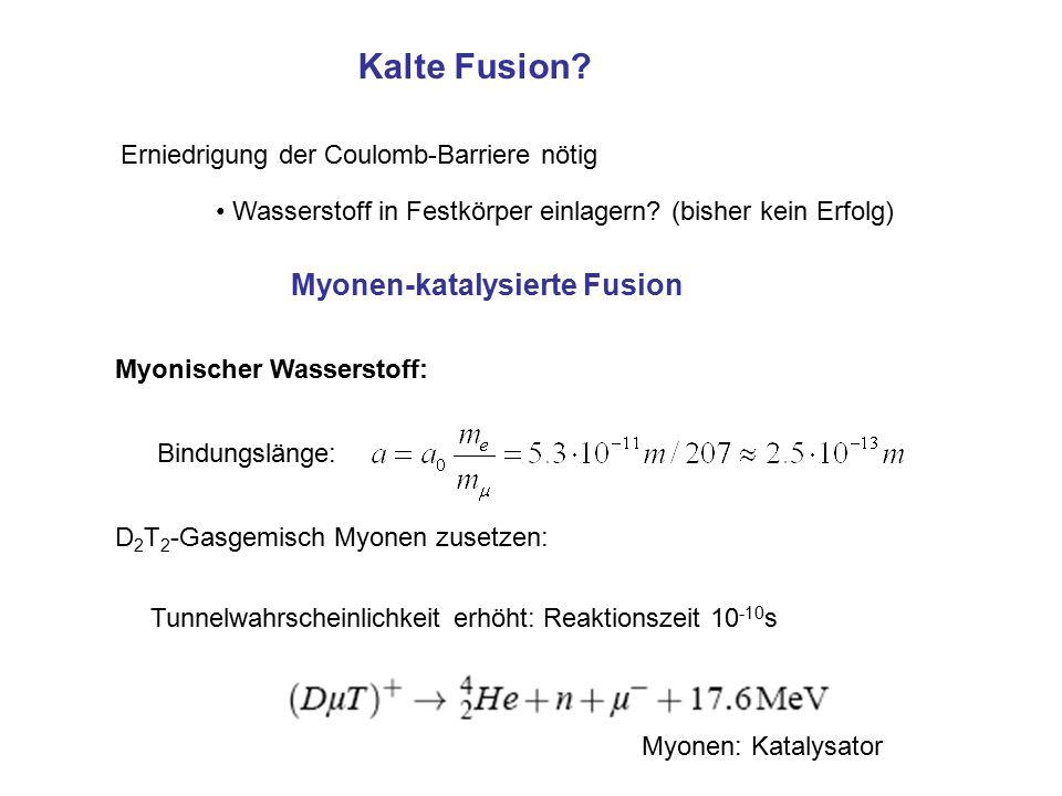 Kalte Fusion? Erniedrigung der Coulomb-Barriere nötig Wasserstoff in Festkörper einlagern? (bisher kein Erfolg) Myonischer Wasserstoff: Bindungslänge: