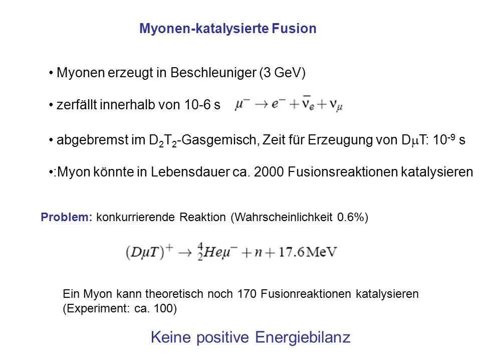 Myonen-katalysierte Fusion Myonen erzeugt in Beschleuniger (3 GeV) zerfällt innerhalb von 10-6 s abgebremst im D 2 T 2 -Gasgemisch, Zeit für Erzeugung