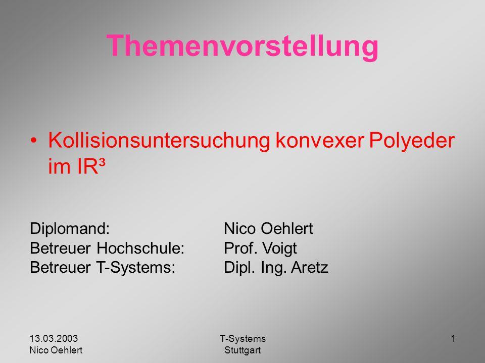 13.03.2003 Nico Oehlert T-Systems Stuttgart 1 Themenvorstellung Kollisionsuntersuchung konvexer Polyeder im IR³ Diplomand:Nico Oehlert Betreuer Hochschule:Prof.