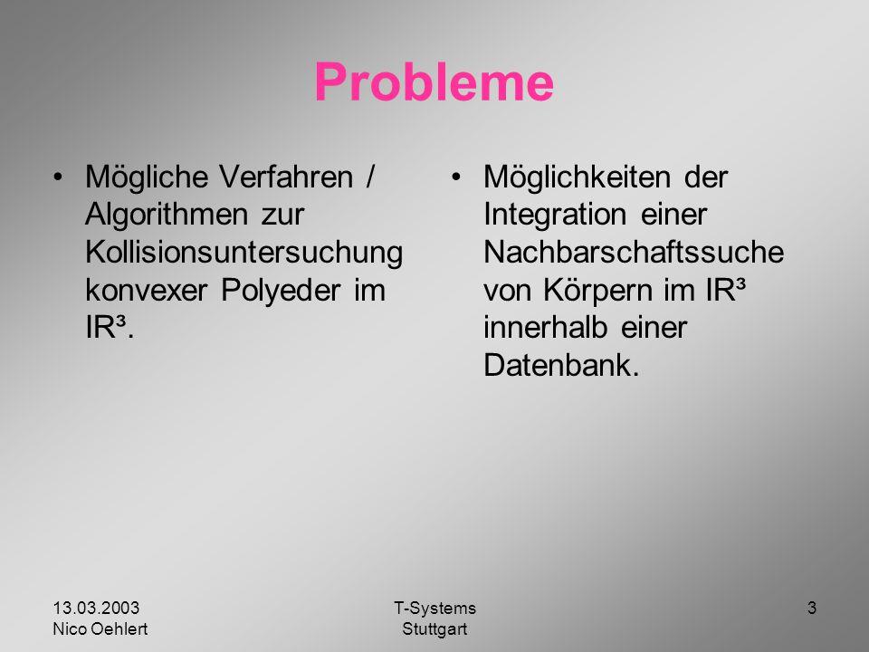 13.03.2003 Nico Oehlert T-Systems Stuttgart 3 Probleme Mögliche Verfahren / Algorithmen zur Kollisionsuntersuchung konvexer Polyeder im IR³.