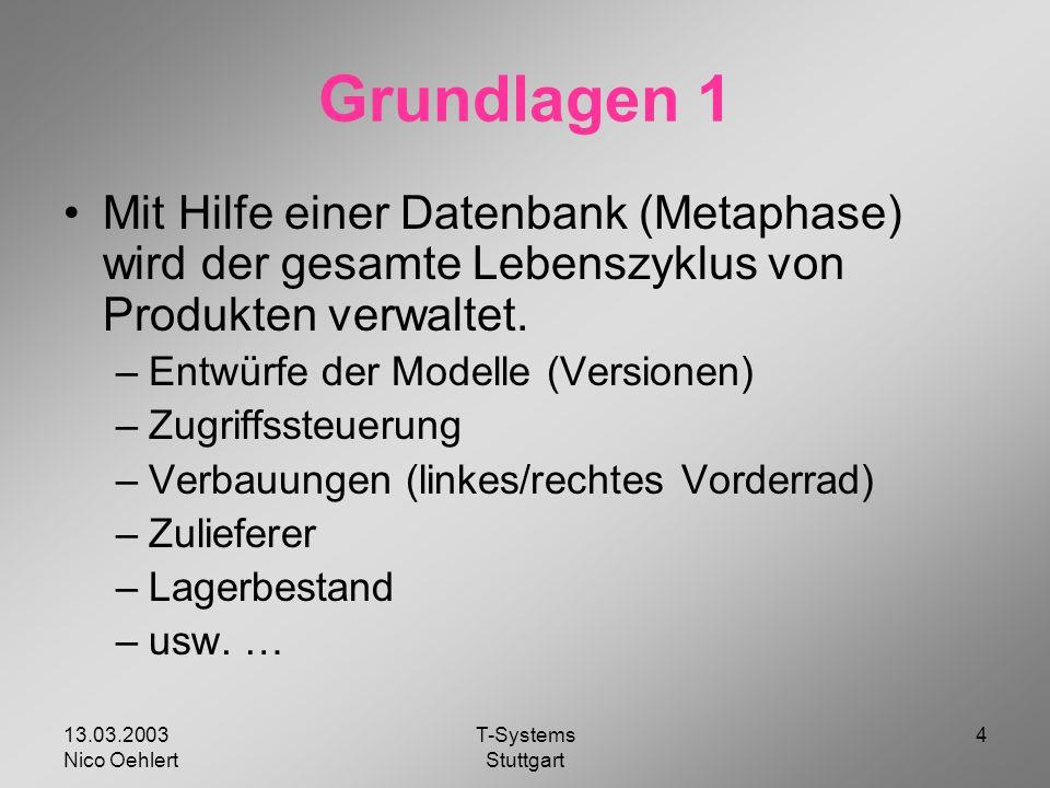 13.03.2003 Nico Oehlert T-Systems Stuttgart 4 Grundlagen 1 Mit Hilfe einer Datenbank (Metaphase) wird der gesamte Lebenszyklus von Produkten verwaltet.