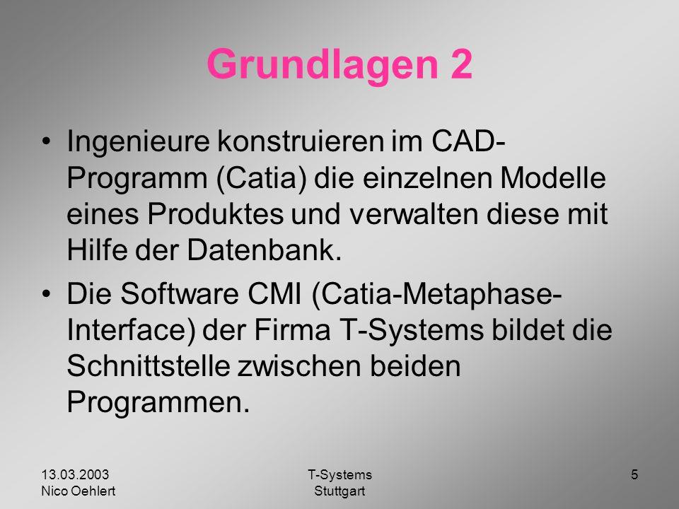 13.03.2003 Nico Oehlert T-Systems Stuttgart 5 Grundlagen 2 Ingenieure konstruieren im CAD- Programm (Catia) die einzelnen Modelle eines Produktes und verwalten diese mit Hilfe der Datenbank.